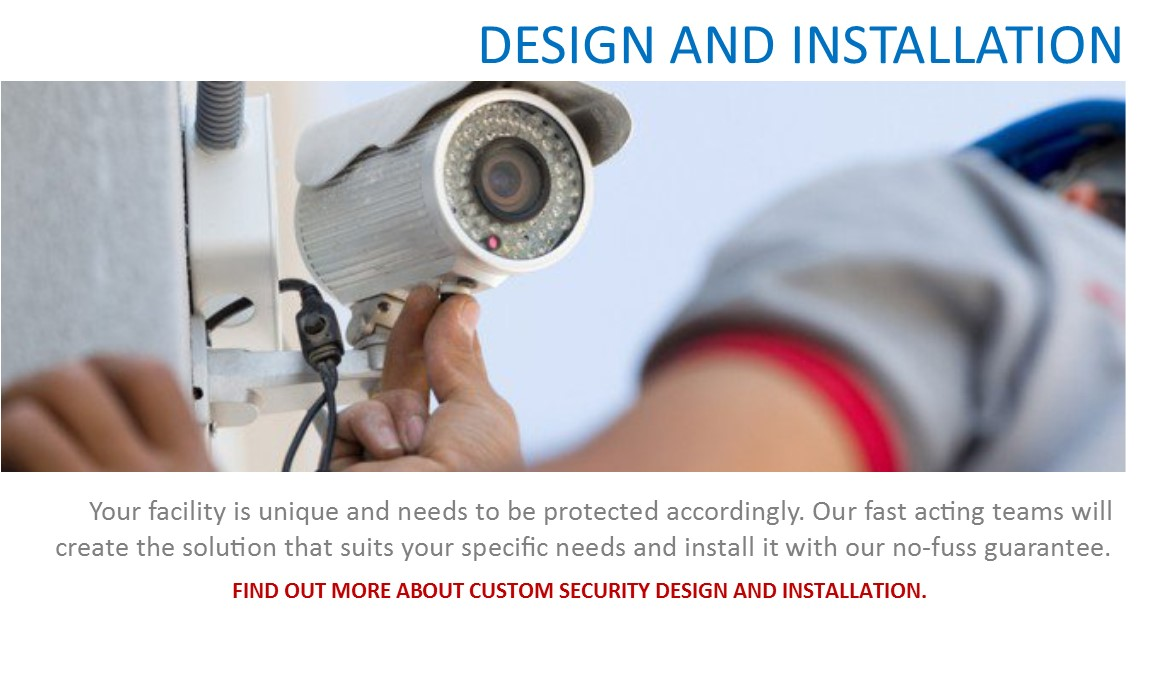 Security services: Design & Installation - Your facility is unique and needs to be protected accordingly. Our fast acting teams will create the solution that suits your specific needs and install it with our no-fuss guarantee.